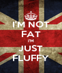 I'M NOT FAT I'M JUST FLUFFY - Personalised Poster A4 size