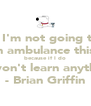 """ I'm not going to call an ambulance this time because if I do you won't learn anything."" - Brian Griffin - Personalised Poster A4 size"