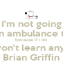 I'm not going to call an ambulance this time because if I do you won't learn anything. Brian Griffin - Personalised Poster A4 size