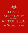 I'M NOT KEEP CALM BECAUSE ANTONELLA  è Scorpione - Personalised Poster A4 size