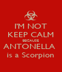 I'M NOT KEEP CALM BECAUSE ANTONELLA  is a Scorpion - Personalised Poster A4 size