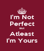 I'm Not Perfect But Atleast I'm Yours - Personalised Poster A4 size