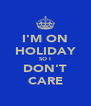 I'M ON HOLIDAY SO I DON'T CARE - Personalised Poster A4 size