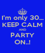 I'm only 30... KEEP CALM AND PARTY ON..! - Personalised Poster A4 size