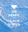 I'M PEPPY and I Love IVANA - Personalised Poster A4 size