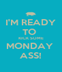 I'M READY TO  KICK SOME MONDAY  ASS! - Personalised Poster A4 size