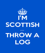 I'M SCOTTISH .... THROW A LOG - Personalised Poster A4 size