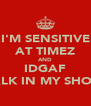 I'M SENSITIVE AT TIMEZ AND IDGAF WALK IN MY SHOES. - Personalised Poster A4 size