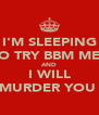 I'M SLEEPING SO TRY BBM ME   AND I WILL MURDER YOU  - Personalised Poster A4 size