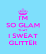 I'M SO GLAM THAT I SWEAT GLITTER - Personalised Poster A4 size