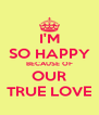 I'M SO HAPPY BECAUSE OF OUR TRUE LOVE - Personalised Poster A4 size