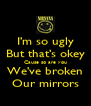I'm so ugly But that's okey Cause so are you We've broken Our mirrors - Personalised Poster A4 size