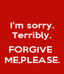 I'm sorry. Terribly.  FORGIVE  ME,PLEASE. - Personalised Poster A4 size