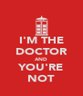 I'M THE DOCTOR AND YOU'RE NOT - Personalised Poster A4 size
