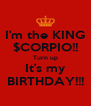 I'm the KING $CORPIO!! Turn up It's my BIRTHDAY!!! - Personalised Poster A4 size