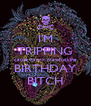 I'M TRIPPING cause its my mawfucking BIRTHDAY BITCH - Personalised Poster A4 size