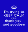 I'm trying to KEEP CALM and say thank you  and goodbye - Personalised Poster A4 size