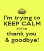 I'm trying to KEEP CALM and say thank you & goodbye! - Personalised Poster A4 size
