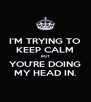 I'M TRYING TO KEEP CALM BUT YOU'RE DOING MY HEAD IN. - Personalised Poster A4 size