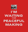 I'M WAITING FOR PEACEFUL MAKING - Personalised Poster A4 size