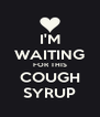 I'M WAITING FOR THIS COUGH SYRUP - Personalised Poster A4 size