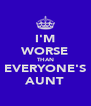 I'M WORSE THAN EVERYONE'S AUNT - Personalised Poster A4 size