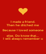 I made a friend. Then he ditched me Because I loved someone else. Do know that... I will always remember u - Personalised Poster A4 size