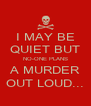 I MAY BE QUIET BUT NO-ONE PLANS A MURDER OUT LOUD... - Personalised Poster A4 size
