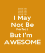 I May Not Be Perfect But I'm  AWESOME - Personalised Poster A4 size