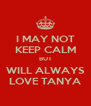 I MAY NOT KEEP CALM BUT WILL ALWAYS LOVE TANYA - Personalised Poster A4 size