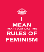 I MEAN THAT'S JUST LIKE THE RULES OF FEMINISM - Personalised Poster A4 size
