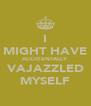 I MIGHT HAVE ACCIDENTALLY VAJAZZLED MYSELF - Personalised Poster A4 size