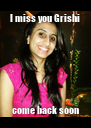I miss you Grishi come back soon - Personalised Poster A4 size