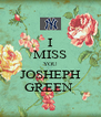 I MISS YOU JOSHEPH GREEN  - Personalised Poster A4 size