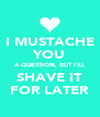 I MUSTACHE YOU A QUESTION, BUT I'LL SHAVE IT FOR LATER - Personalised Poster A4 size