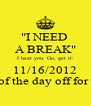 """""""I NEED  A BREAK"""" I hear you. Go, get it: 11/16/2012 Rest of the day off for you!  - Personalised Poster A4 size"""