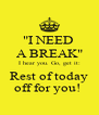 """""""I NEED  A BREAK"""" I hear you. Go, get it: Rest of today off for you!  - Personalised Poster A4 size"""