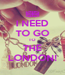 I NEED TO GO TO THE LONDON! - Personalised Poster A4 size