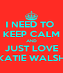 I NEED TO  KEEP CALM AND JUST LOVE KATIE WALSH - Personalised Poster A4 size