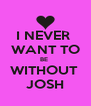 I NEVER  WANT TO BE  WITHOUT  JOSH - Personalised Poster A4 size