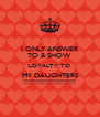 I ONLY ANSWER TO & SHOW LOYALTY TO MY DAUGHTERS !!!!!!!!!!!!!!!!!!!!!!!! - Personalised Poster A4 size