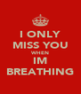 I ONLY MISS YOU WHEN IM BREATHING - Personalised Poster A4 size