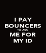I PAY BOUNCERS TO ASK ME FOR MY ID - Personalised Poster A4 size