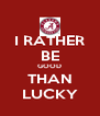 I RATHER BE GOOD THAN LUCKY - Personalised Poster A4 size