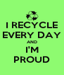 I RECYCLE EVERY DAY AND I'M PROUD - Personalised Poster A4 size