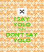 I SAY YOLO YOU DON'T SAY YOLO - Personalised Poster A4 size