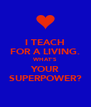 I TEACH FOR A LIVING. WHAT'S YOUR SUPERPOWER? - Personalised Poster A4 size
