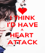 I THINK I'D HAVE A HEART  ATTACK - Personalised Poster A4 size