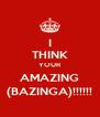 I THINK YOUR AMAZING (BAZINGA)!!!!!! - Personalised Poster A4 size