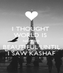 I THOUGHT  WORLD IS  NOT SO BEAUTIFUL UNTIL I SAW KASHAF - Personalised Poster A4 size